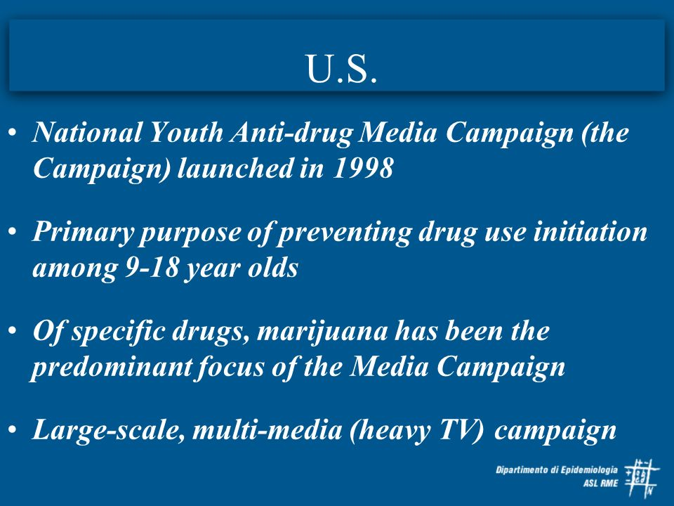 U.S.National Youth Anti-drug Media Campaign (the Campaign) launched in 1998. Primary purpose of preventing drug use initiation among 9-18 year olds.