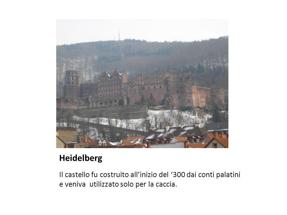 Heidelberg Il castello fu costruito all'inizio del '300 dai conti palatini e veniva utilizzato solo per la caccia.