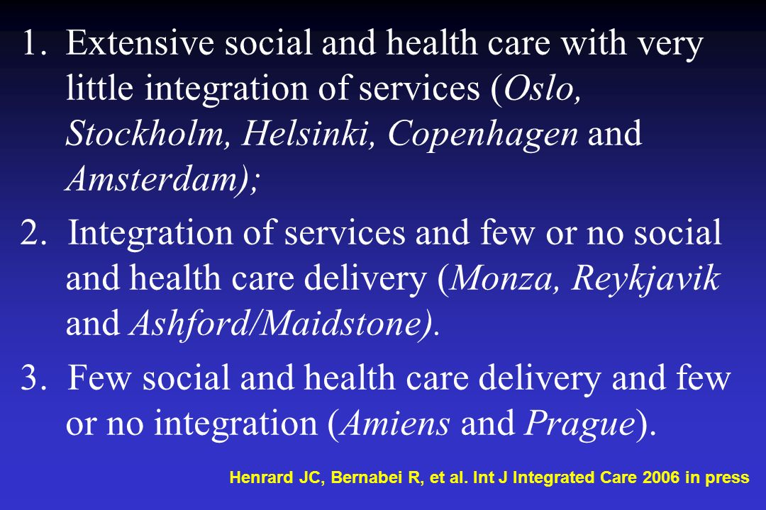 Extensive social and health care with very little integration of services (Oslo, Stockholm, Helsinki, Copenhagen and Amsterdam);