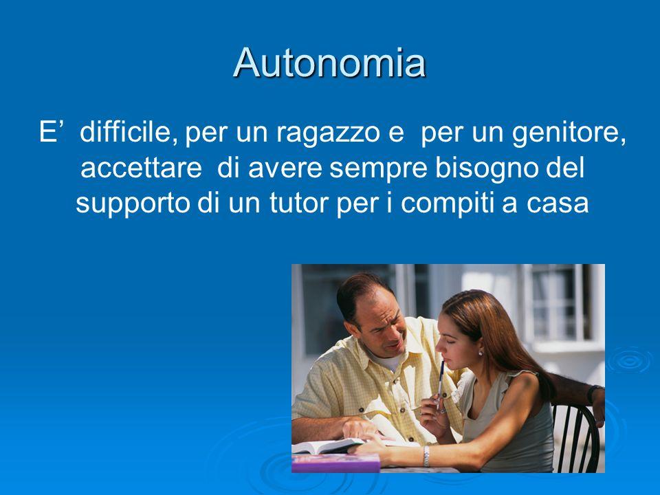 Autonomia E' difficile, per un ragazzo e per un genitore, accettare di avere sempre bisogno del supporto di un tutor per i compiti a casa.