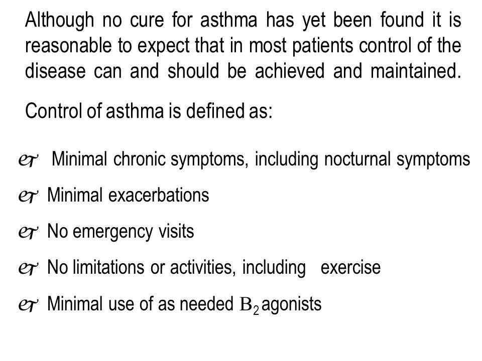 Although no cure for asthma has yet been found it is reasonable to expect that in most patients control of the disease can and should be achieved and maintained. Control of asthma is defined as: