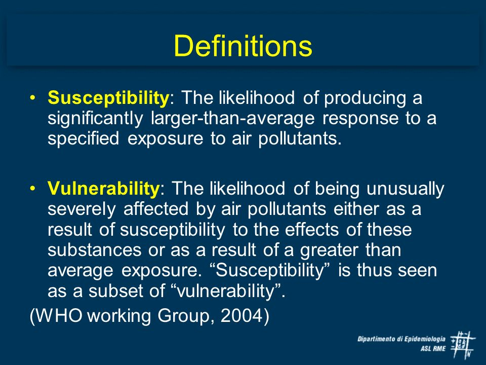 Definitions Susceptibility: The likelihood of producing a significantly larger-than-average response to a specified exposure to air pollutants.