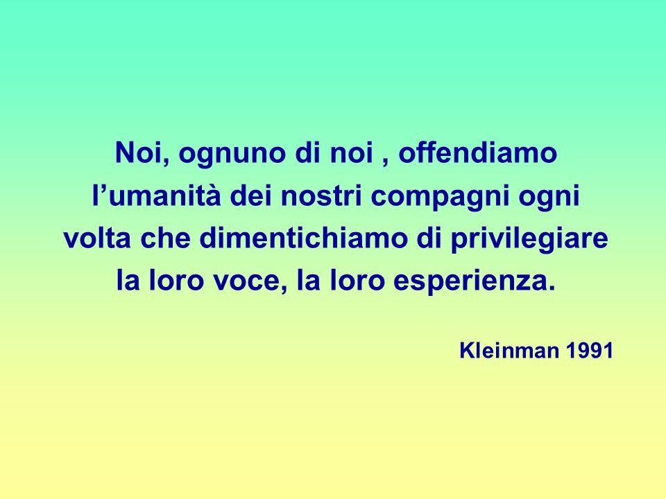 Noi, ognuno di noi , offendiamo l'umanità dei nostri compagni ogni volta che dimentichiamo di privilegiare la loro voce, la loro esperienza.