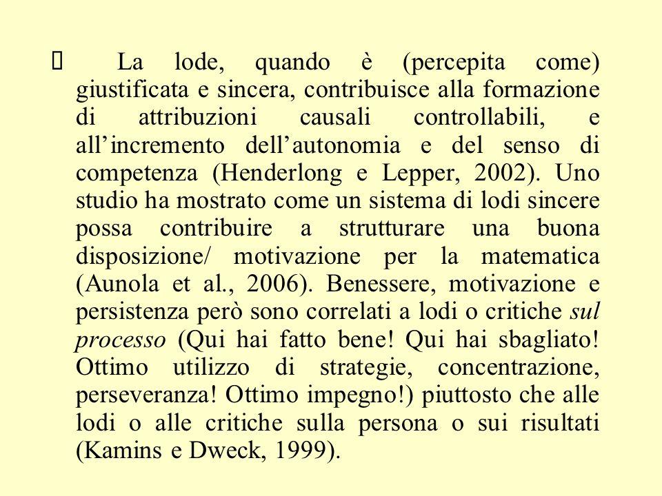 Ø La lode, quando è (percepita come) giustificata e sincera, contribuisce alla formazione di attribuzioni causali controllabili, e all'incremento dell'autonomia e del senso di competenza (Henderlong e Lepper, 2002).