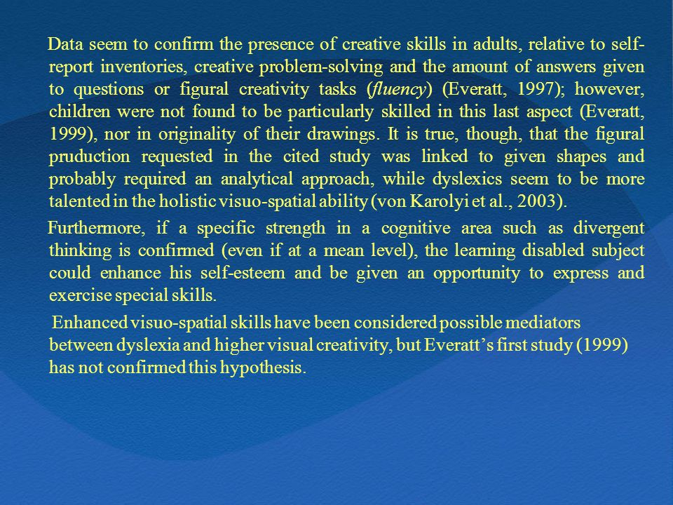 Data seem to confirm the presence of creative skills in adults, relative to self-report inventories, creative problem-solving and the amount of answers given to questions or figural creativity tasks (fluency) (Everatt, 1997); however, children were not found to be particularly skilled in this last aspect (Everatt, 1999), nor in originality of their drawings. It is true, though, that the figural pruduction requested in the cited study was linked to given shapes and probably required an analytical approach, while dyslexics seem to be more talented in the holistic visuo-spatial ability (von Karolyi et al., 2003).
