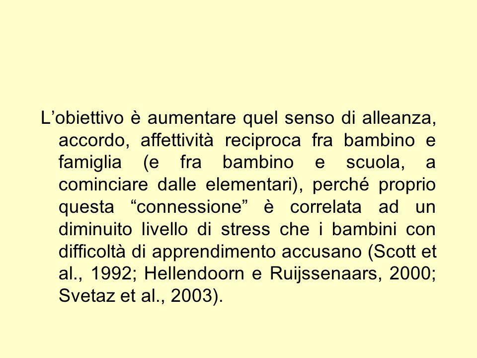 L'obiettivo è aumentare quel senso di alleanza, accordo, affettività reciproca fra bambino e famiglia (e fra bambino e scuola, a cominciare dalle elementari), perché proprio questa connessione è correlata ad un diminuito livello di stress che i bambini con difficoltà di apprendimento accusano (Scott et al., 1992; Hellendoorn e Ruijssenaars, 2000; Svetaz et al., 2003).