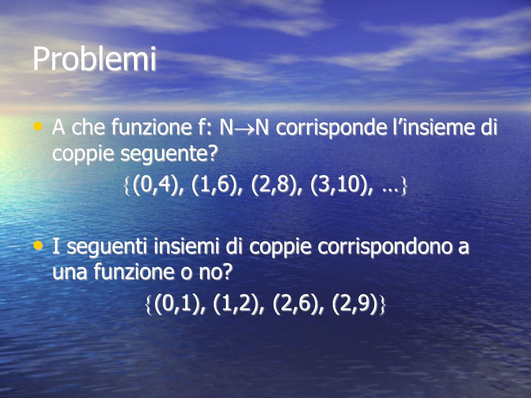 Problemi A che funzione f: NN corrisponde l'insieme di coppie seguente (0,4), (1,6), (2,8), (3,10), …