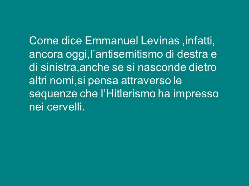 Come dice Emmanuel Levinas ,infatti, ancora oggi,l'antisemitismo di destra e di sinistra,anche se si nasconde dietro altri nomi,si pensa attraverso le sequenze che l'Hitlerismo ha impresso nei cervelli.