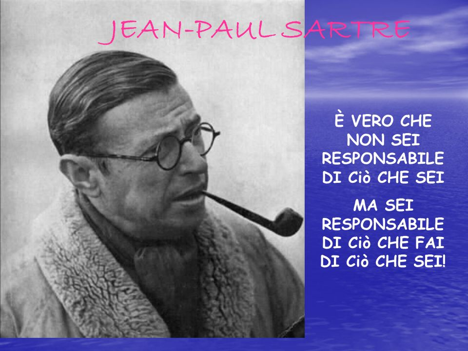 JEAN-PAUL SARTRE È VERO CHE NON SEI RESPONSABILE DI Ciò CHE SEI