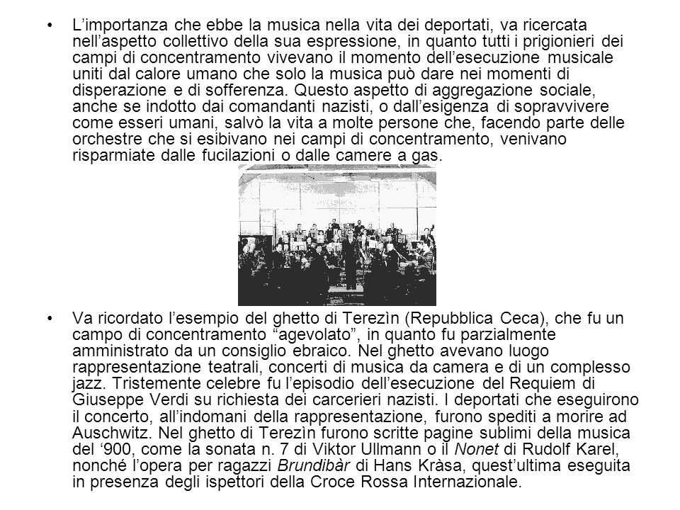 L'importanza che ebbe la musica nella vita dei deportati, va ricercata nell'aspetto collettivo della sua espressione, in quanto tutti i prigionieri dei campi di concentramento vivevano il momento dell'esecuzione musicale uniti dal calore umano che solo la musica può dare nei momenti di disperazione e di sofferenza. Questo aspetto di aggregazione sociale, anche se indotto dai comandanti nazisti, o dall'esigenza di sopravvivere come esseri umani, salvò la vita a molte persone che, facendo parte delle orchestre che si esibivano nei campi di concentramento, venivano risparmiate dalle fucilazioni o dalle camere a gas.