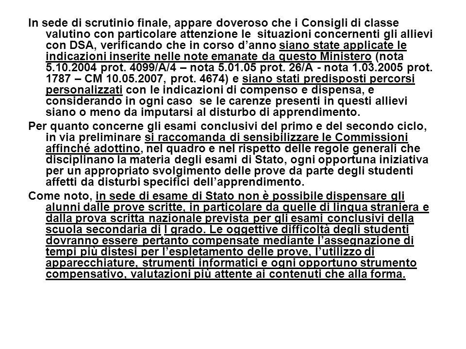 In sede di scrutinio finale, appare doveroso che i Consigli di classe valutino con particolare attenzione le situazioni concernenti gli allievi con DSA, verificando che in corso d'anno siano state applicate le indicazioni inserite nelle note emanate da questo Ministero (nota 5.10.2004 prot. 4099/A/4 – nota 5.01.05 prot. 26/A - nota 1.03.2005 prot. 1787 – CM 10.05.2007, prot. 4674) e siano stati predisposti percorsi personalizzati con le indicazioni di compenso e dispensa, e considerando in ogni caso se le carenze presenti in questi allievi siano o meno da imputarsi al disturbo di apprendimento.
