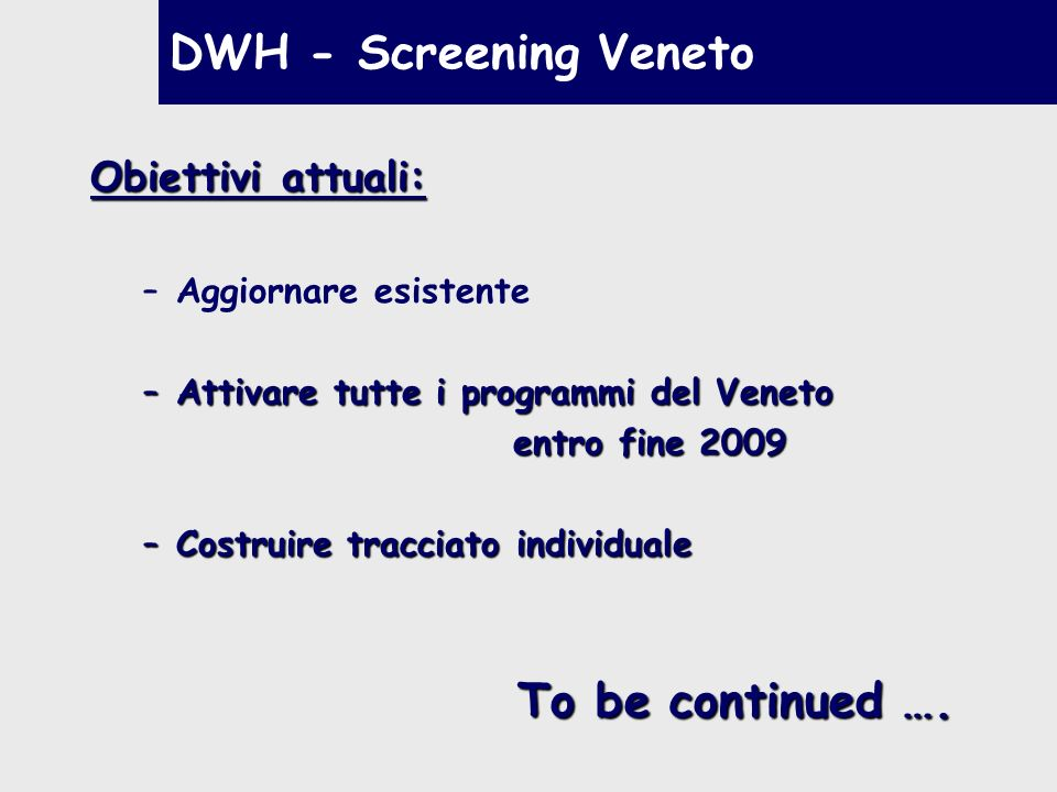 DWH - Screening Veneto To be continued …. Obiettivi attuali:
