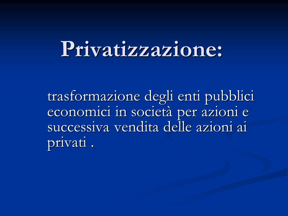 Privatizzazione: trasformazione degli enti pubblici economici in società per azioni e successiva vendita delle azioni ai privati .
