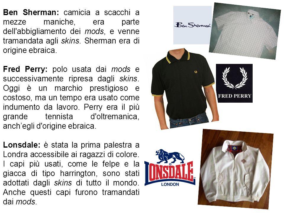 Ben Sherman: camicia a scacchi a mezze maniche, era parte dell abbigliamento dei mods, e venne tramandata agli skins. Sherman era di origine ebraica.