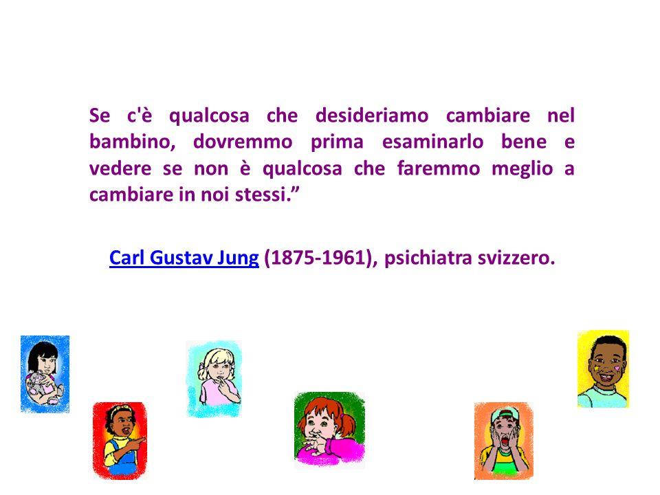 Se c è qualcosa che desideriamo cambiare nel bambino, dovremmo prima esaminarlo bene e vedere se non è qualcosa che faremmo meglio a cambiare in noi stessi. Carl Gustav Jung (1875-1961), psichiatra svizzero.