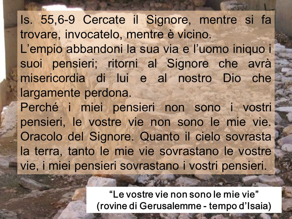 Is. 55,6-9 Cercate il Signore, mentre si fa trovare, invocatelo, mentre è vicino.