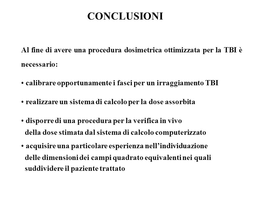 CONCLUSIONIAl fine di avere una procedura dosimetrica ottimizzata per la TBI è necessario: calibrare opportunamente i fasci per un irraggiamento TBI.