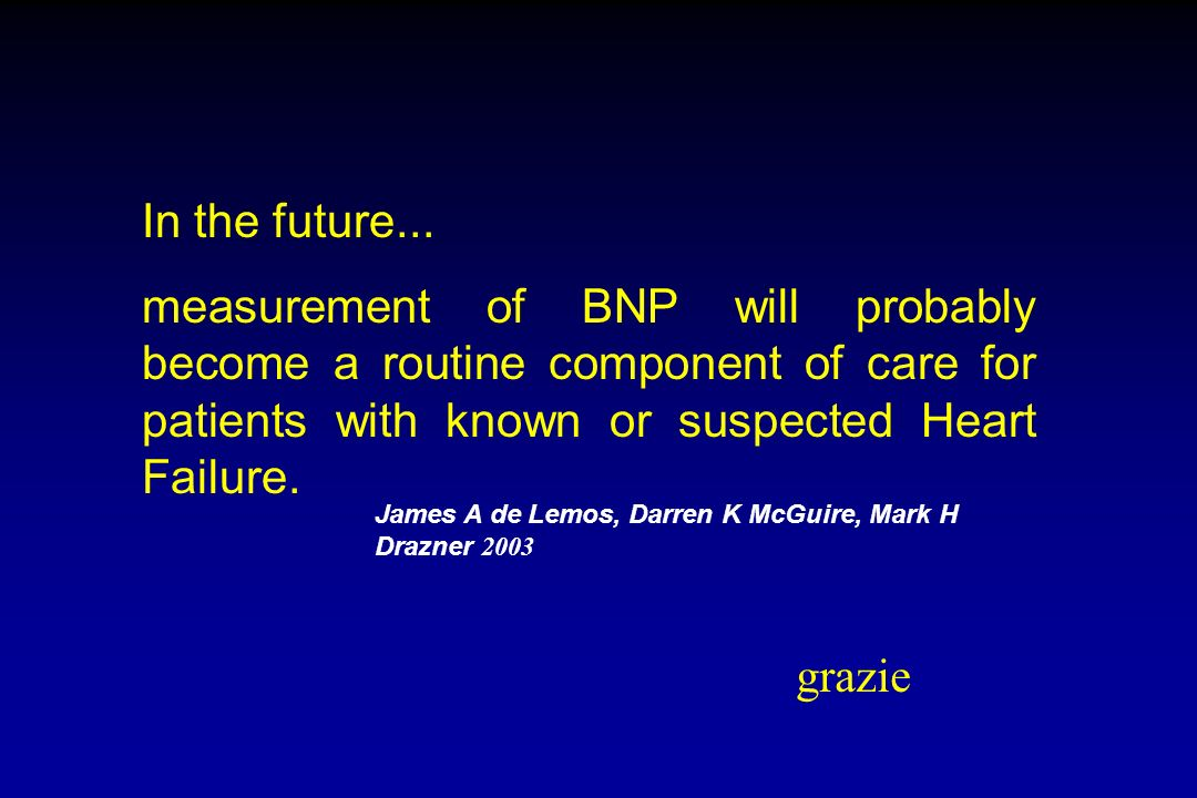 In the future...measurement of BNP will probably become a routine component of care for patients with known or suspected Heart Failure.