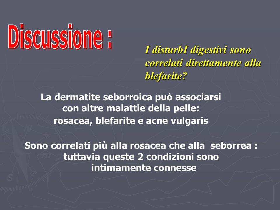 Discussione : I disturbI digestivi sono correlati direttamente alla blefarite La dermatite seborroica può associarsi.