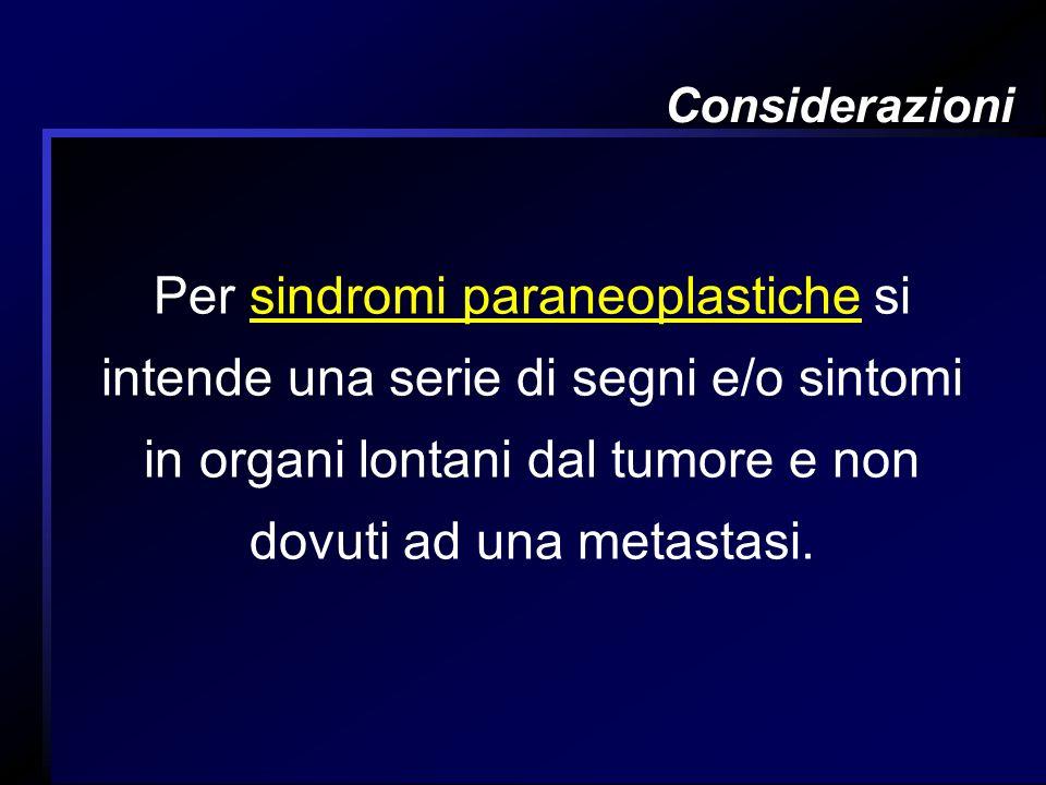 Considerazioni Per sindromi paraneoplastiche si intende una serie di segni e/o sintomi in organi lontani dal tumore e non dovuti ad una metastasi.