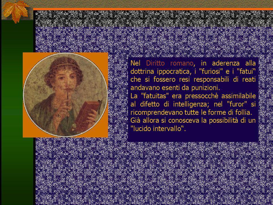 Nel Diritto romano, in aderenza alla dottrina ippocratica, i furiosi e i fatui che si fossero resi responsabili di reati andavano esenti da punizioni.