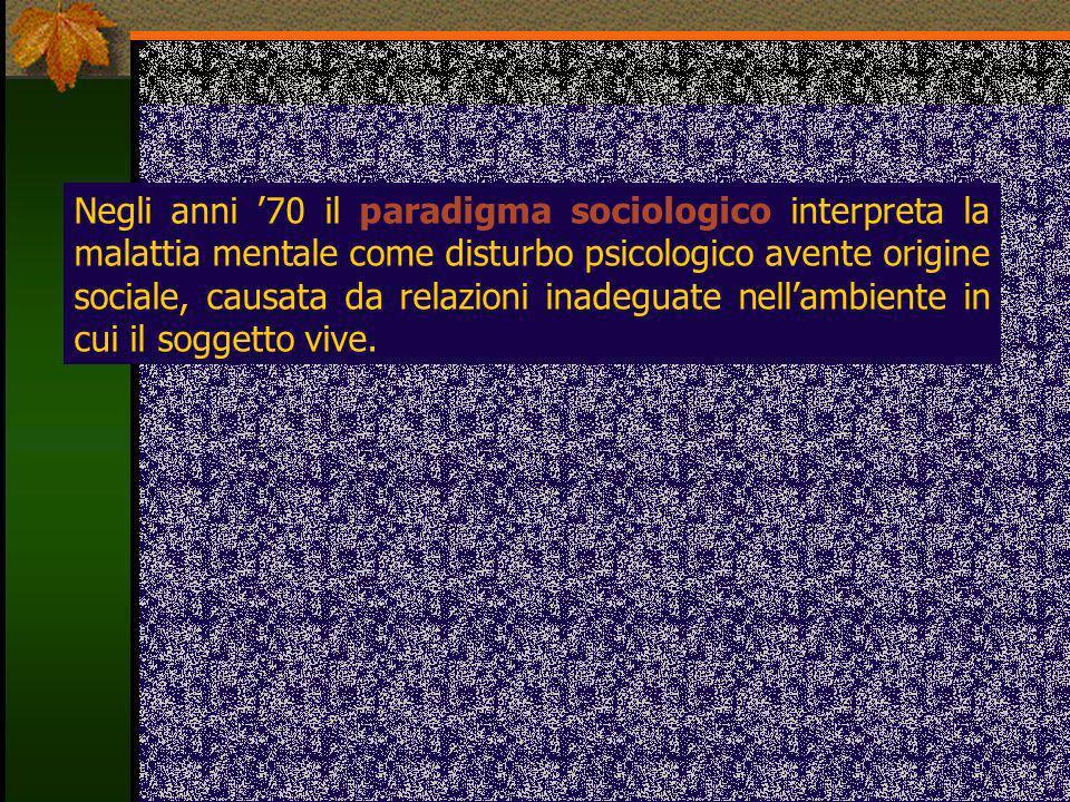 Negli anni '70 il paradigma sociologico interpreta la malattia mentale come disturbo psicologico avente origine sociale, causata da relazioni inadeguate nell'ambiente in cui il soggetto vive.