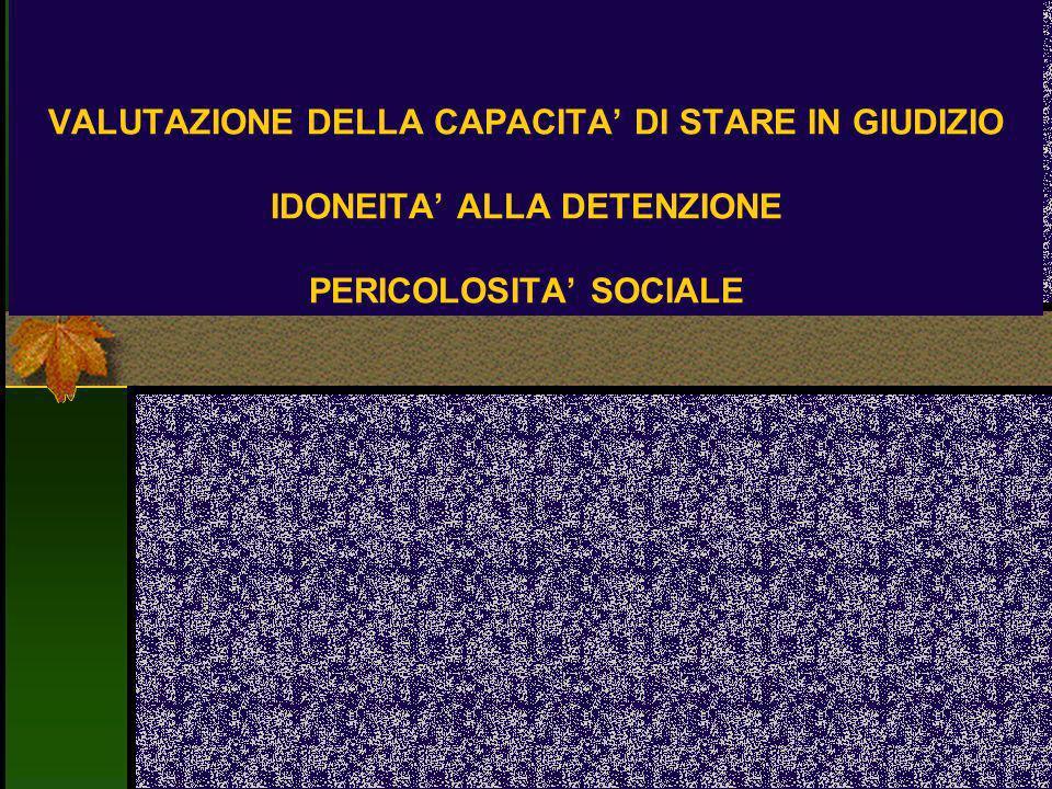 VALUTAZIONE DELLA CAPACITA' DI STARE IN GIUDIZIO IDONEITA' ALLA DETENZIONE PERICOLOSITA' SOCIALE
