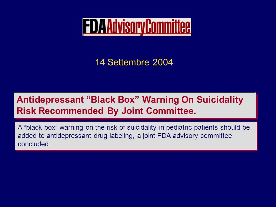 14 Settembre 2004 Antidepressant Black Box Warning On Suicidality Risk Recommended By Joint Committee.