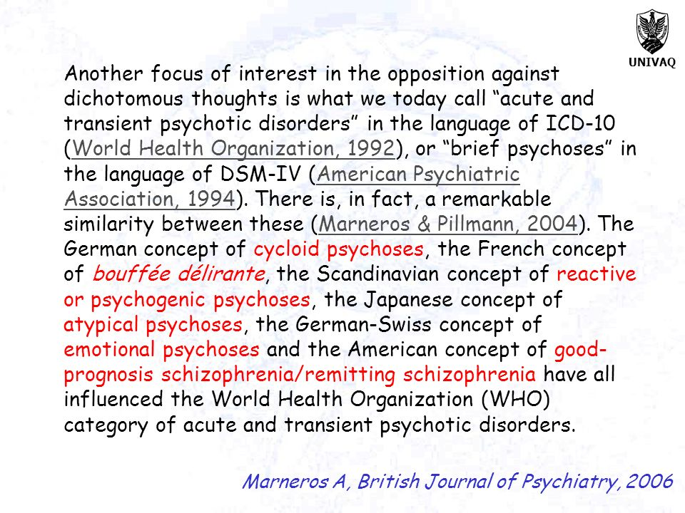 Another focus of interest in the opposition against dichotomous thoughts is what we today call acute and transient psychotic disorders in the language of ICD-10 (World Health Organization, 1992), or brief psychoses in the language of DSM-IV (American Psychiatric Association, 1994). There is, in fact, a remarkable similarity between these (Marneros & Pillmann, 2004). The German concept of cycloid psychoses, the French concept of bouffée délirante, the Scandinavian concept of reactive or psychogenic psychoses, the Japanese concept of atypical psychoses, the German-Swiss concept of emotional psychoses and the American concept of good-prognosis schizophrenia/remitting schizophrenia have all influenced the World Health Organization (WHO) category of acute and transient psychotic disorders.