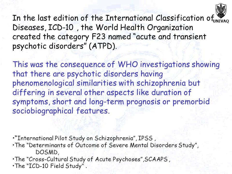 In the last edition of the International Classification of Diseases, ICD-10 , the World Health Organization created the category F23 named acute and transient psychotic disorders (ATPD).