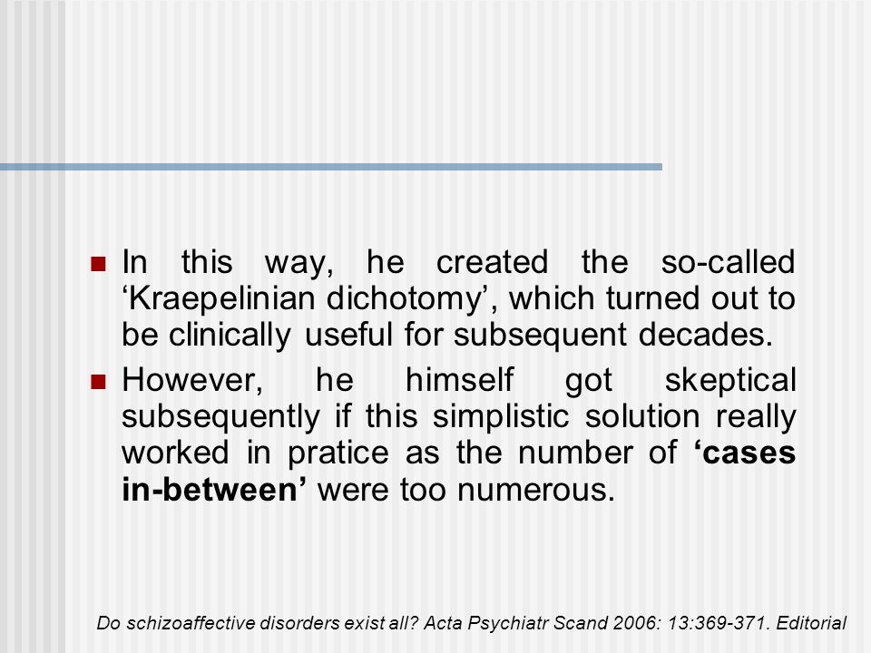 In this way, he created the so-called 'Kraepelinian dichotomy', which turned out to be clinically useful for subsequent decades.