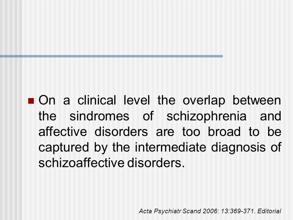 On a clinical level the overlap between the sindromes of schizophrenia and affective disorders are too broad to be captured by the intermediate diagnosis of schizoaffective disorders.