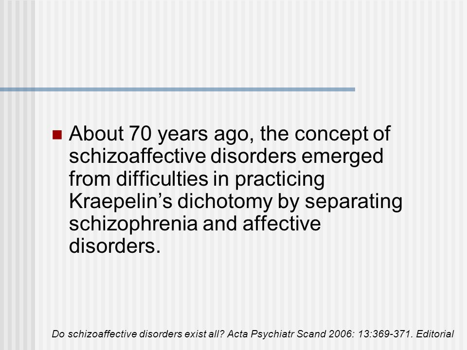 About 70 years ago, the concept of schizoaffective disorders emerged from difficulties in practicing Kraepelin's dichotomy by separating schizophrenia and affective disorders.