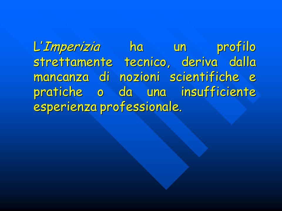 L'Imperizia ha un profilo strettamente tecnico, deriva dalla mancanza di nozioni scientifiche e pratiche o da una insufficiente esperienza professionale.