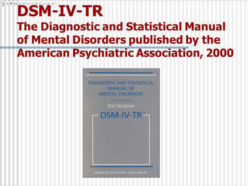 DSM-IV-TR The Diagnostic and Statistical Manual of Mental Disorders published by the American Psychiatric Association, 2000