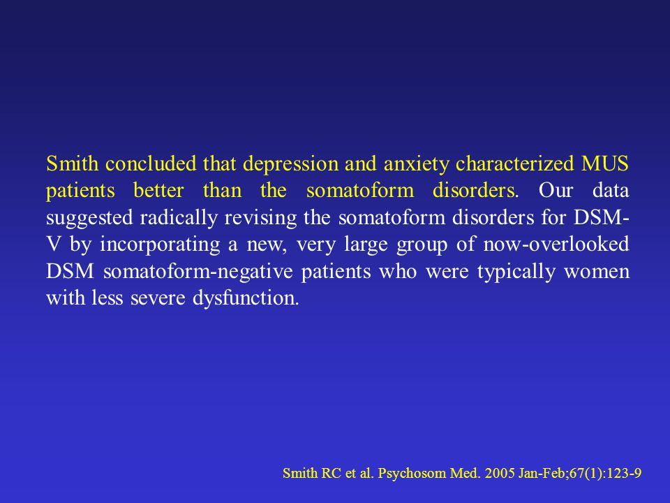 Smith concluded that depression and anxiety characterized MUS patients better than the somatoform disorders. Our data suggested radically revising the somatoform disorders for DSM-V by incorporating a new, very large group of now-overlooked DSM somatoform-negative patients who were typically women with less severe dysfunction.