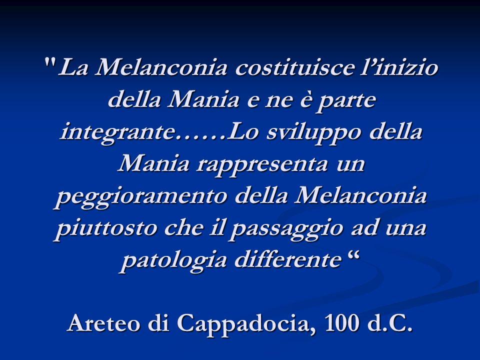 La Melanconia costituisce l'inizio della Mania e ne è parte integrante……Lo sviluppo della Mania rappresenta un peggioramento della Melanconia piuttosto che il passaggio ad una patologia differente Areteo di Cappadocia, 100 d.C.