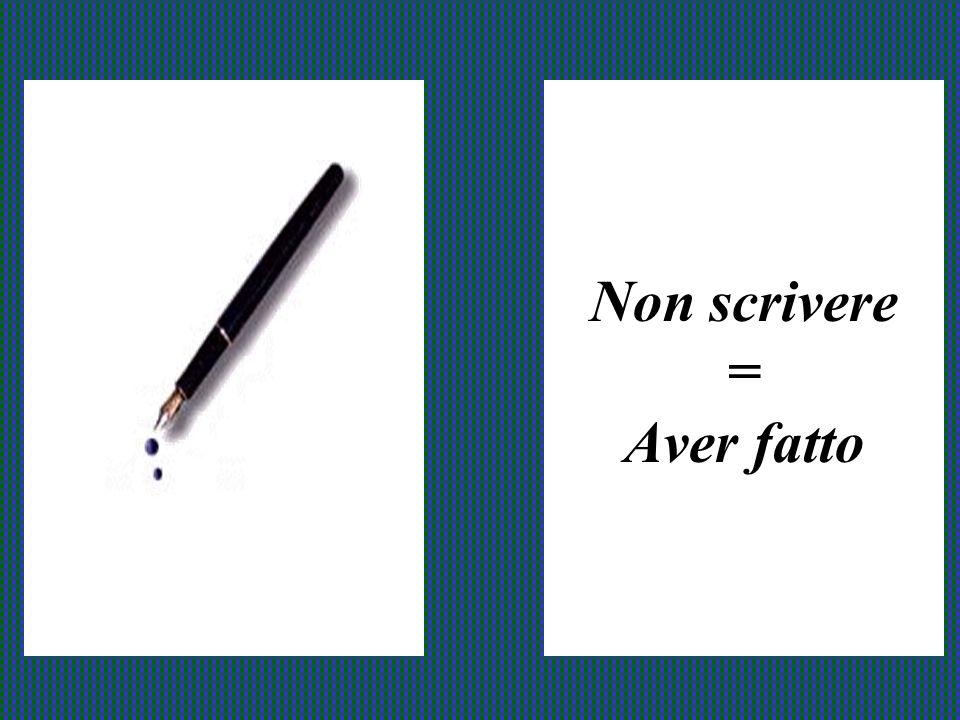 Non scrivere = Aver fatto