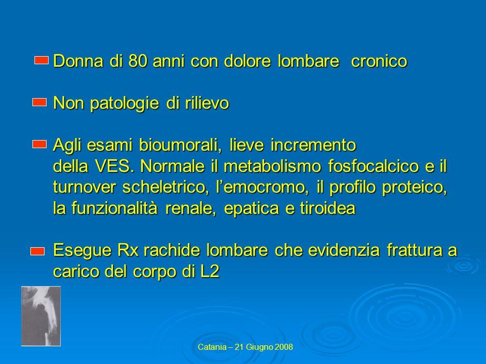 Donna di 80 anni con dolore lombare cronico Non patologie di rilievo Agli esami bioumorali, lieve incremento della VES. Normale il metabolismo fosfocalcico e il turnover scheletrico, l'emocromo, il profilo proteico, la funzionalità renale, epatica e tiroidea Esegue Rx rachide lombare che evidenzia frattura a carico del corpo di L2