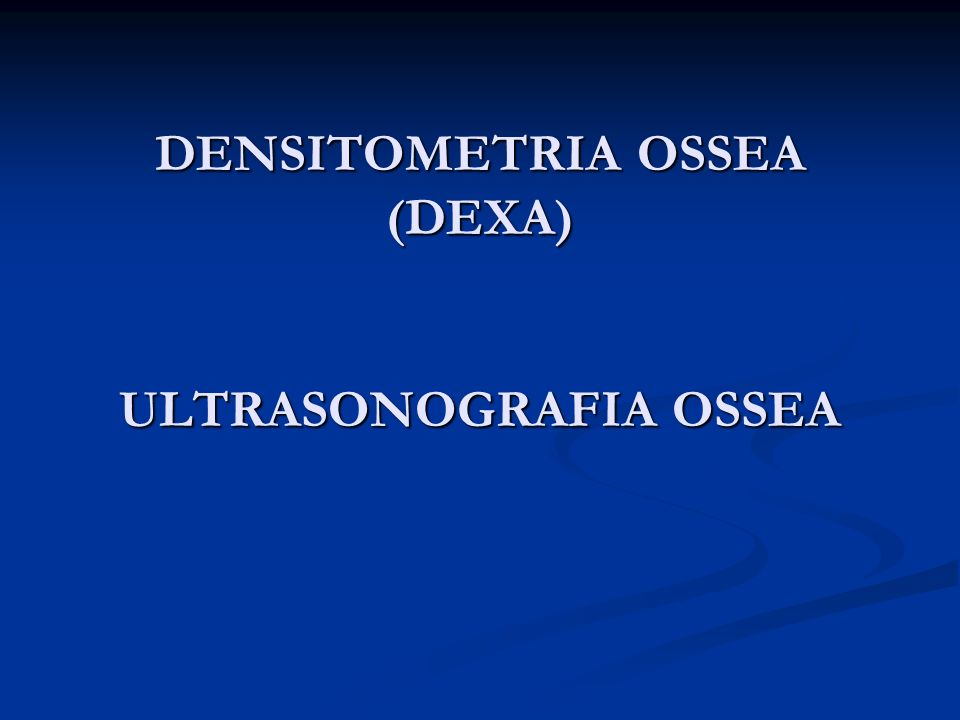 DENSITOMETRIA OSSEA (DEXA) ULTRASONOGRAFIA OSSEA