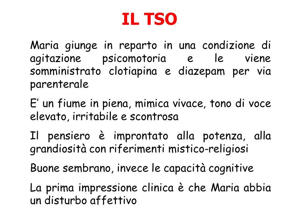 IL TSO Maria giunge in reparto in una condizione di agitazione psicomotoria e le viene somministrato clotiapina e diazepam per via parenterale.