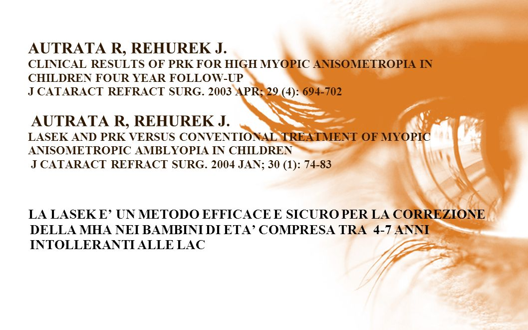 AUTRATA R, REHUREK J. CLINICAL RESULTS OF PRK FOR HIGH MYOPIC ANISOMETROPIA IN CHILDREN FOUR YEAR FOLLOW-UP J CATARACT REFRACT SURG. 2003 APR; 29 (4): 694-702 AUTRATA R, REHUREK J. LASEK AND PRK VERSUS CONVENTIONAL TREATMENT OF MYOPIC ANISOMETROPIC AMBLYOPIA IN CHILDREN J CATARACT REFRACT SURG. 2004 JAN; 30 (1): 74-83