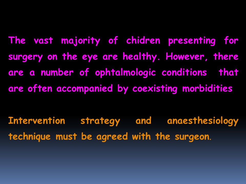 The vast majority of chidren presenting for surgery on the eye are healthy. However, there are a number of ophtalmologic conditions that are often accompanied by coexisting morbidities
