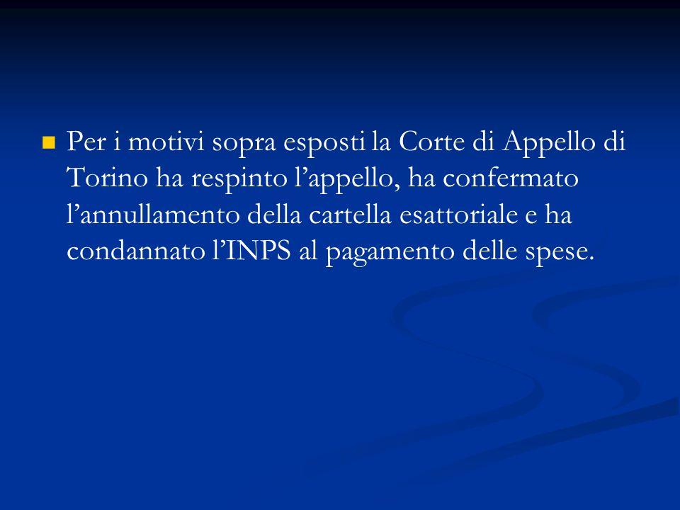 Per i motivi sopra esposti la Corte di Appello di Torino ha respinto l'appello, ha confermato l'annullamento della cartella esattoriale e ha condannato l'INPS al pagamento delle spese.