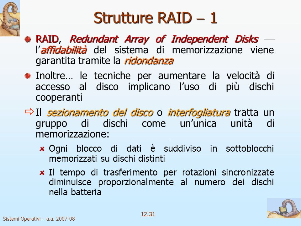 Strutture RAID  1 RAID, Redundant Array of Independent Disks  l'affidabilità del sistema di memorizzazione viene garantita tramite la ridondanza.