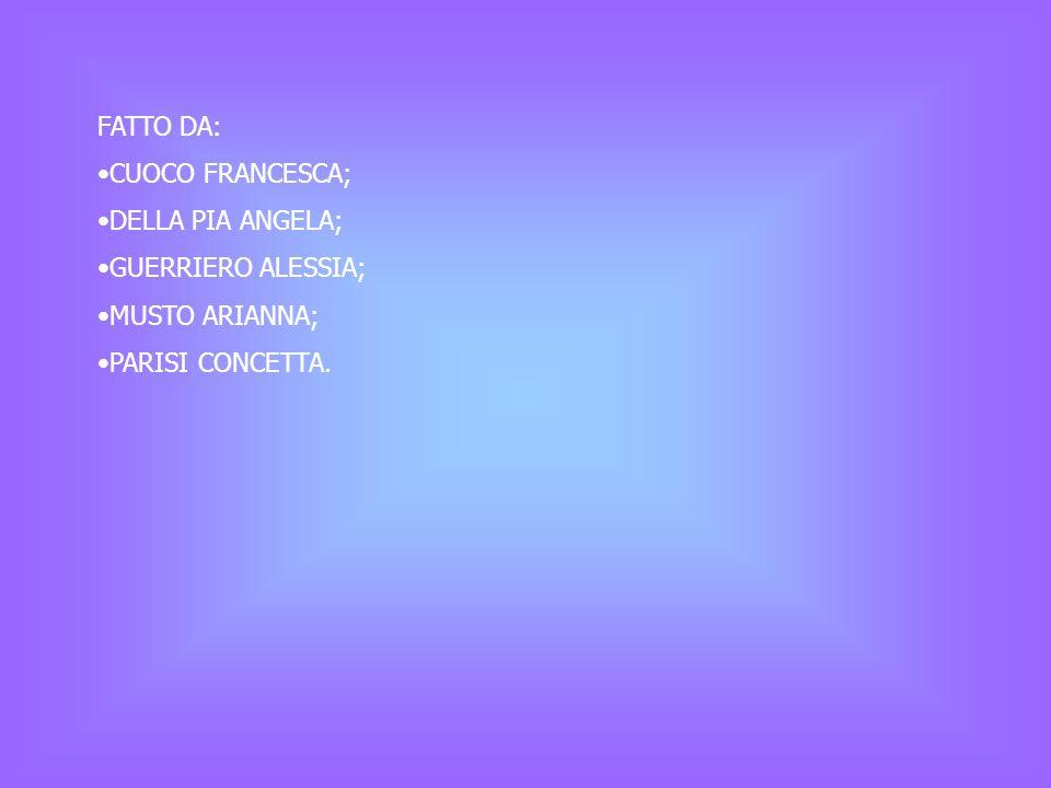 FATTO DA: CUOCO FRANCESCA; DELLA PIA ANGELA; GUERRIERO ALESSIA; MUSTO ARIANNA; PARISI CONCETTA.