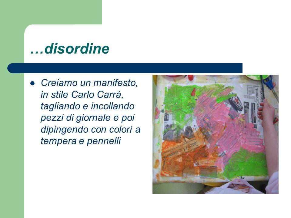 …disordine Creiamo un manifesto, in stile Carlo Carrà, tagliando e incollando pezzi di giornale e poi dipingendo con colori a tempera e pennelli.