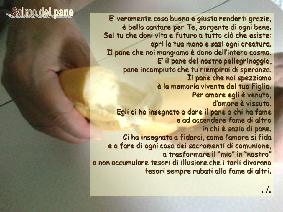 . /. Salmo del pane E' veramente cosa buona e giusta renderti grazie,