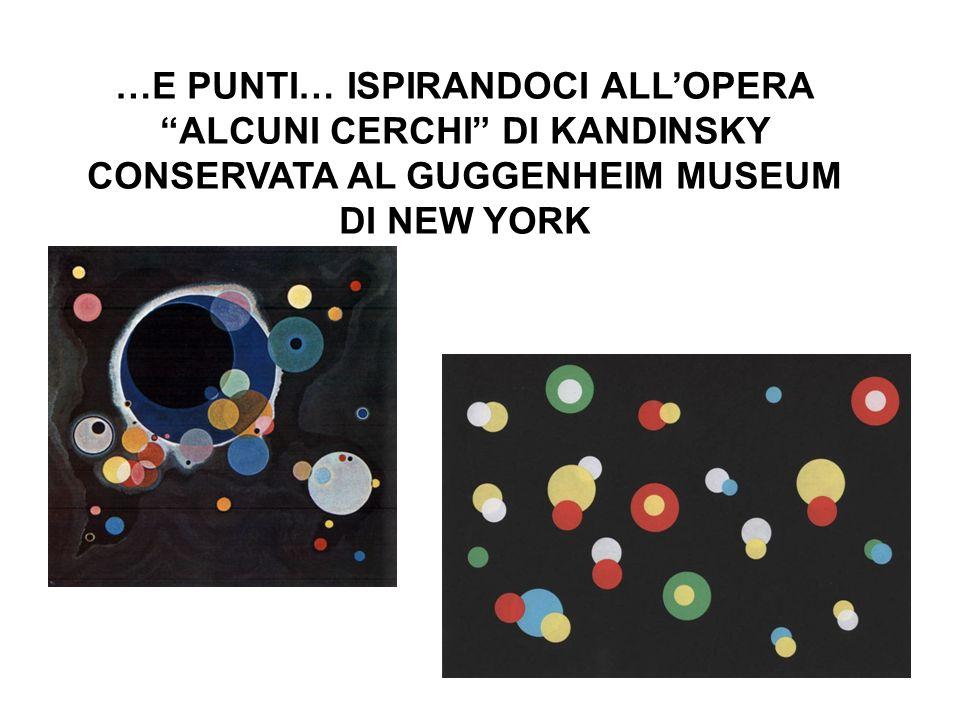 …E PUNTI… ISPIRANDOCI ALL'OPERA ALCUNI CERCHI DI KANDINSKY CONSERVATA AL GUGGENHEIM MUSEUM DI NEW YORK