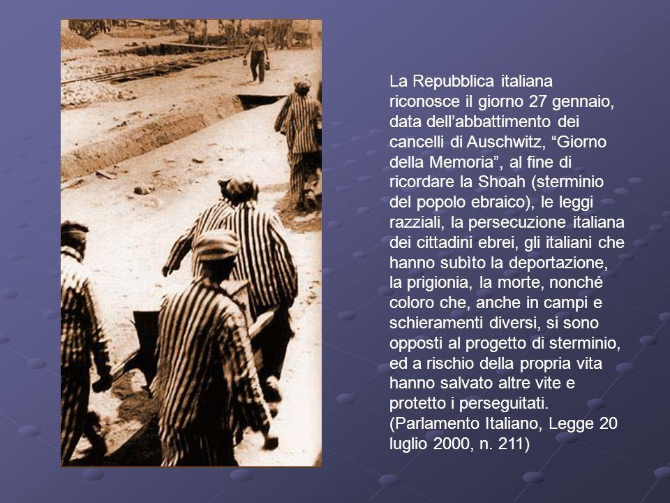 La Repubblica italiana riconosce il giorno 27 gennaio, data dell'abbattimento dei cancelli di Auschwitz, Giorno della Memoria , al fine di ricordare la Shoah (sterminio del popolo ebraico), le leggi razziali, la persecuzione italiana dei cittadini ebrei, gli italiani che hanno subìto la deportazione, la prigionia, la morte, nonché coloro che, anche in campi e schieramenti diversi, si sono opposti al progetto di sterminio, ed a rischio della propria vita hanno salvato altre vite e protetto i perseguitati.